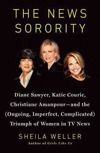 9781594204272: The News Sorority: Diane Sawyer, Katie Couric, Christiane Amanpour - and the Ongoing, Imperfect, Complicated Triumph of Women in TV News