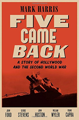 Five Came Back: A Story of Hollywood and the Second World War: Harris, Mark
