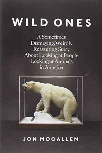 9781594204425: Wild Ones: A Sometimes Dismaying, Weirdly Reassuring Story About Looking at People Looking at Animals in America