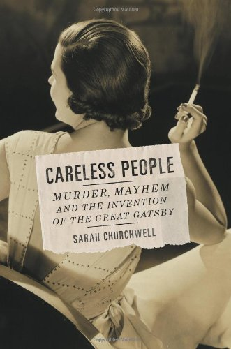 CARELESS PEOPLE : Murder, Mayhem, and the Invention of the Great Gatsby