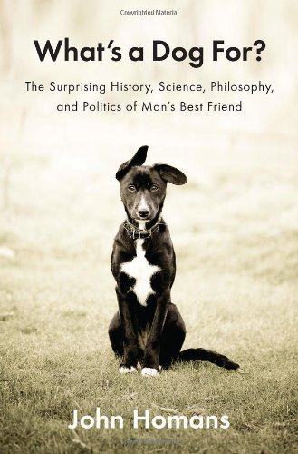 9781594205156: What's a Dog For?: The Surprising History, Science, Philosophy, and Politics of Man's Best Friend