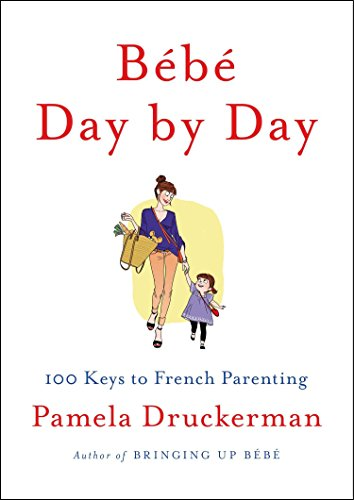 Bebe Day by Day: 100 Keys to French Parenting: Druckerman, Pamela