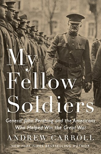 9781594206481: My Fellow Soldiers: General John Pershing and the Americans Who Helped Win the Great War