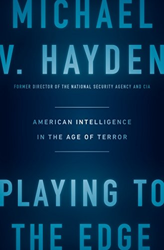Playing to the Edge: American Intelligence in the Age of Terror: Michael V. Hayden