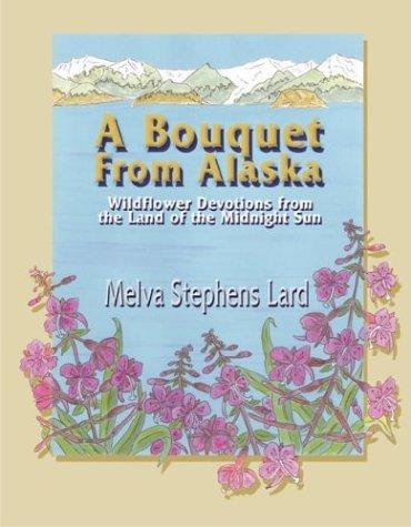 A Bouquet from Alaska: Wildflower Devotions from: Lard, Melva Stephens