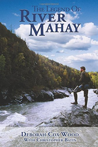 The Legend of River Mahay: Based on a True Alaska Adventrure Story of Love, Survival and Triumph ...