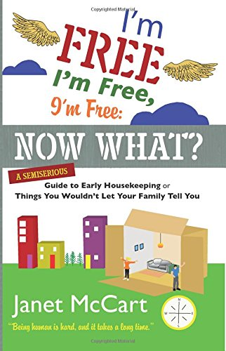 I'm Free, I'm Free, I'm Free: Now What?: A Semiserious Guide to Early Housekeeping, ...