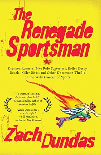 The Renegade Sportsman: Drunken Runners, Bike Polo Superstars, Roller Derby Rebels,Killer Birds and...