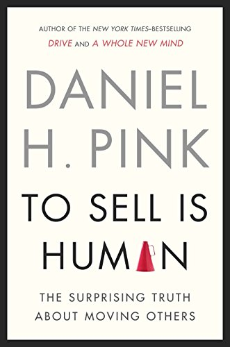 To Sell Is Human: The Surprising Truth about Moving Others: Pink, Daniel H.