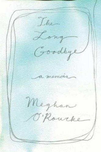 The Long Goodbye: A memoir: Meghan O'Rourke