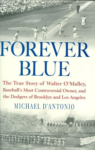 Forever Blue: The True Story of Walter O'Malley, Baseball's Most Controversial Owner, and the Dod...