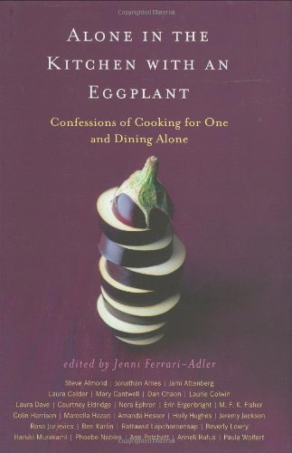 ALONE IN THE KITCHEN WITH AN EGGPLANT Confessions of Cooking for One and Dining Alone