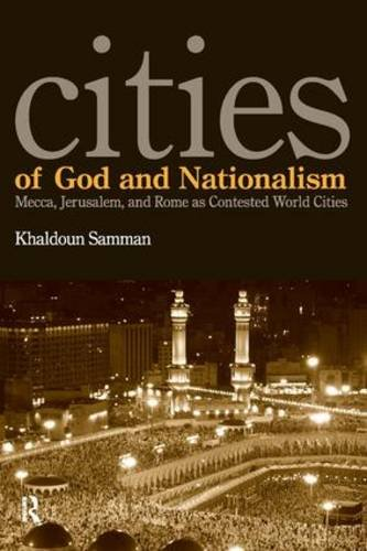 Cities of God and Nationalism: Mecca, Jerusalem, and Rome as Contested World Cities: Rome, Mecca, ...