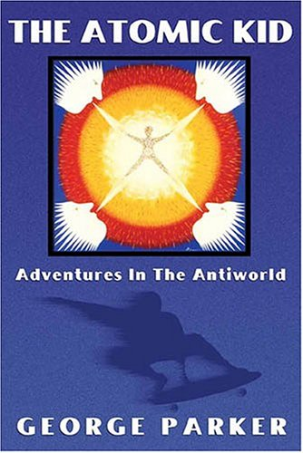 The Atomic Kid: Adventures in the Antiworld (1594530904) by George Parker