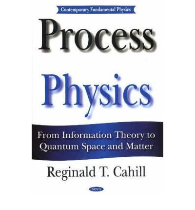 Process Physics: From Information Theory to Quantum Space and Matter (Hardback): Reginald T. Cahill