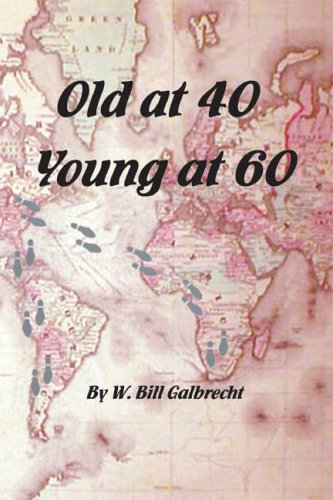 Old at 40, Young at Sixty: My Road to Youth and Adventure: Galbrecht, W. Bill
