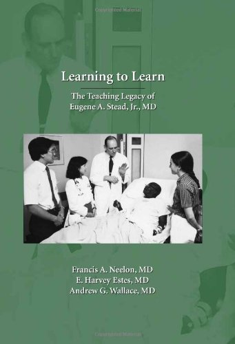 Learning to Learn: The Teaching Legacy of Eugene A. Stead, Jr., MD: Francis A. Neelon, M.D., E. ...