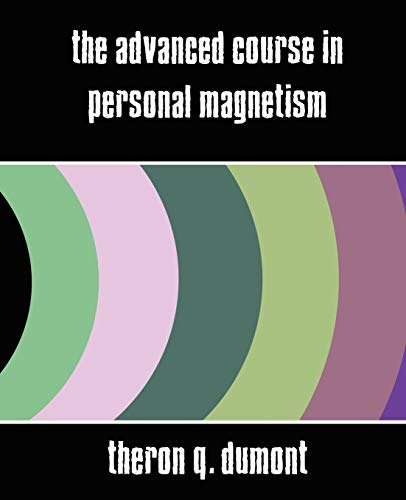 The Advanced Course in Personal Magnetism (New Edition): Theron Q. Dumont