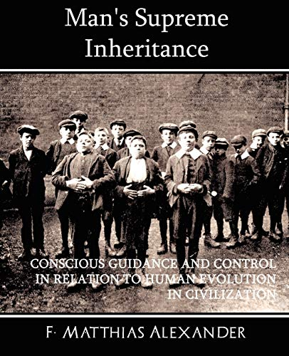 Man's Supreme Inheritance Conscious Guidance and Control: F Matthias Alexander