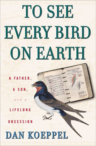 To See Every Bird On Earth : A Father, A Son, And A Lifelong Obsession