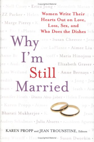 9781594630170: Why I'm Still Married: Women Write Their Hearts Out on Love, Loss, Sex, and Who Does the Dishes