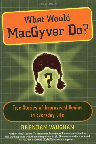 9781594630248: What Would MacGyver Do?: True Stories of Improvised Genius in Everyday Life