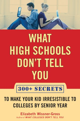 9781594630378: What High Schools Don't Tell You: 300+ Secrets to Make Your Kid Irresistible to Colleges by Senior Year