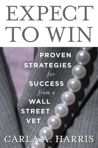 Expect to Win: Proven Strategies for Success from a Wall Street Vet: Carla A Harris