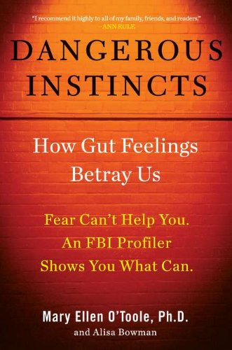 Dangerous Instincts: How Gut Feelings Betray Us: Mary Ellen O'Toole Ph.D, Alisa Bowman