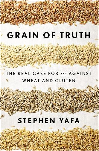 9781594632495: Grain of Truth: The Real Case For and Against Wheat and Gluten