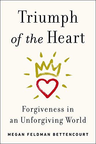 Triumph of the Heart: Forgiveness in an Unforgiving World: Feldman, Megan; Bettencourt, Megan ...
