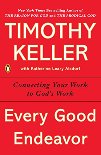 9781594632822: Every Good Endeavor: Connecting Your Work to God's Work