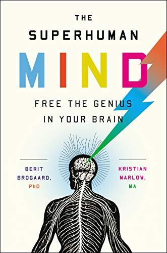 The Superhuman Mind: Free the Genius in Your Brain: Brogaard PhD PhD, Berit, Marlow MA MA, Kristian