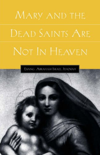 Mary and the Dead Saints Are Not In Heaven: Abraham Israel Jehovah