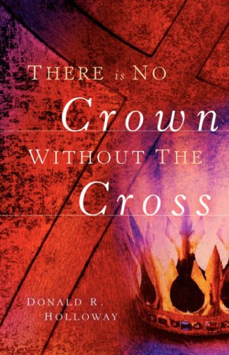 There Is No Crown Without The Cross: Donald R Holloway