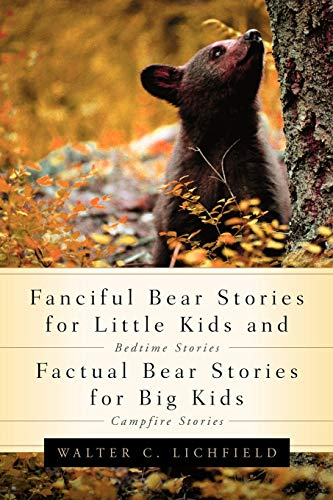 Fanciful Bear Stories for Little Kids and Factual Bear Stories For Big Kids: Walter C Lichfield