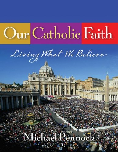 Our Catholic Faith: Living What We Believe: Michael Pennock