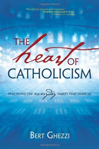 The Heart of Catholicism: Practicing the Everyday Habits That Shape Us: Bert Ghezzi