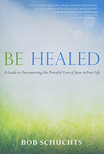 9781594714764: Be Healed: A Guide to Encountering the Powerful Love of Jesus in Your Life