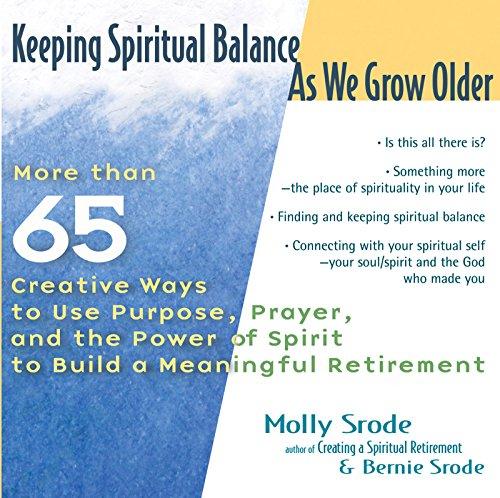 Keeping Spiritual Balance As We Grow Older: More than 65 Creative Ways to Use Purpose, Prayer, and ...