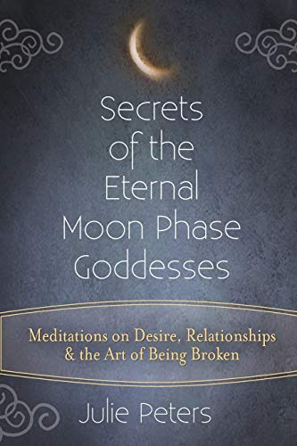 9781594736186: Secrets of the Eternal Moon Phase Goddesses: Meditations on Desire, Relationships and the Art of Being Broken