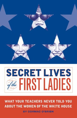 The Secret Lives of the First Ladies. What Your Teachers Never Told you About the Women of the Wh...