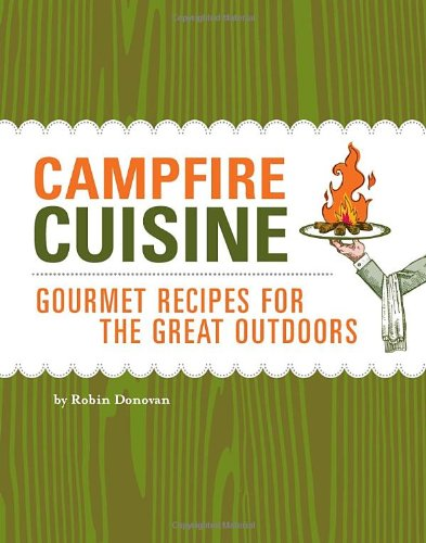 9781594740855: Campfire Cuisine: Gourmet Recipes for the Great Outdoors