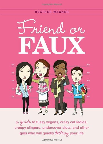 9781594743207: Friend or Faux: A Guide to Fussy Vegans, Crazy Cat Ladies, Creepy Clingers, Undercover Sluts, and Other Girls Who Will Quietly Destroy Your Life