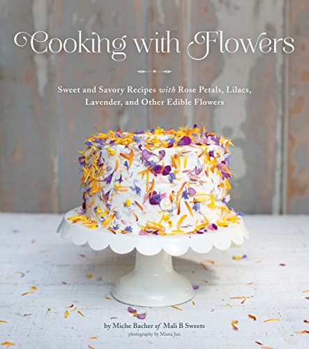 Cooking with Flowers: Sweet and Savory Recipes with Rose Petals, Lilacs, Lavender, and Other Edible...
