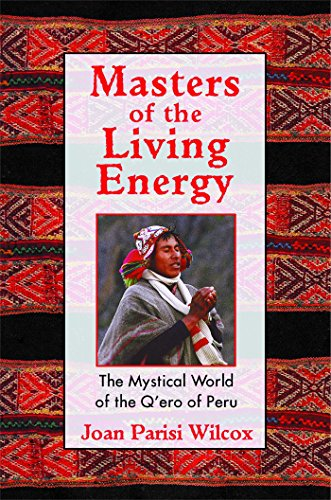 Masters of the Living Energy: The Mystical World of the QEro of Peru: Joan Parisi Wilcox