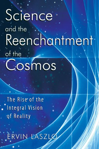 Science and the Reenchantment of the Cosmos: The Rise of the Integral Vision of Reality (9781594771026) by Laszlo, Ervin