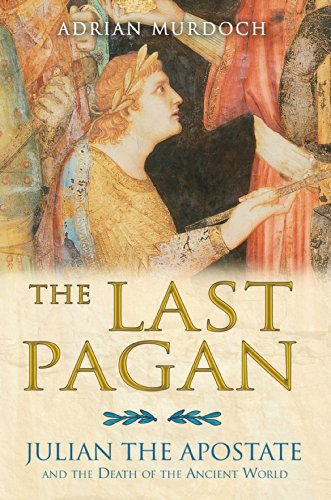 The Last Pagan: Julian the Apostate and the Death of the Ancient World: Murdoch, Adrian