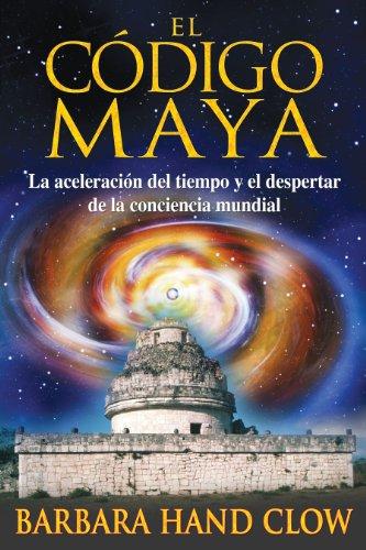 El cà digo maya: La aceleracià n del tiempo y el despertar de la conciencia mundial (...