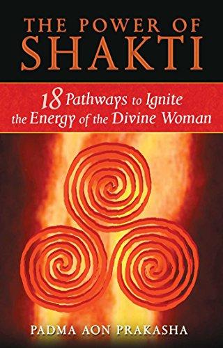 Power of Shakti: 18 Pathways to Ignite the Energy of the Divine Woman: Padma Aon Prakasha